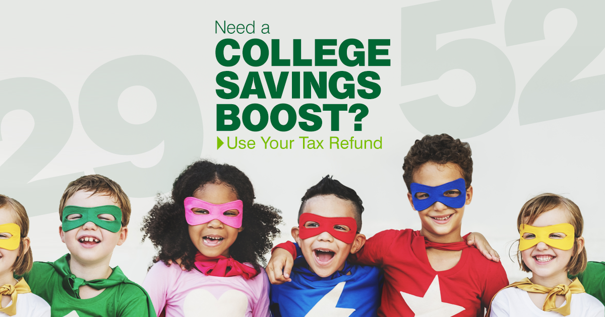 If you're expecting a refund this tax year, consider using the amount to invest in your child or grandchild's college education.