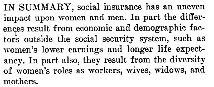 IN SUMMARY, social insurance has an uneven impact upon women and men. In part the differences result from economic and demographic factors outside the social security system, such as women's lower earnings and longer life expectancy. In part also, they result from the diversity of women's roles as workers, wives, widows, and mothers.